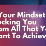 Is Your Mindset Blocking You From All That You Want To Achieve?