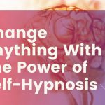 Change Anything With The Power of Self-Hypnosis